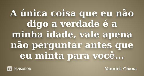 A única coisa que eu não digo a verdade é a minha idade, vale apena não perguntar antes que eu minta para você...... Frase de Yannick Chana.