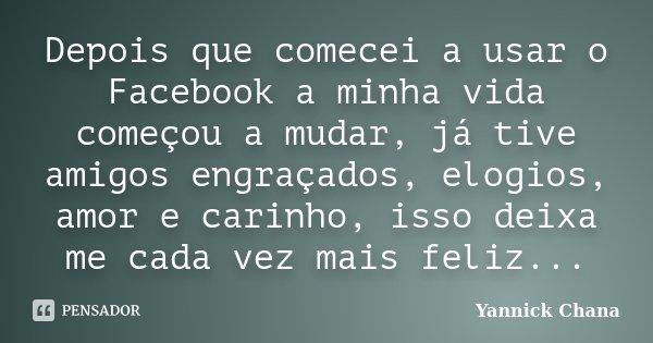 Depois que comecei a usar o Facebook a minha vida começou a mudar, já tive amigos engraçados, elogios, amor e carinho, isso deixa me cada vez mais feliz...... Frase de Yannick Chana.