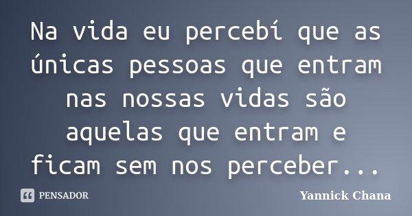 Na vida eu percebí que as únicas pessoas que entram nas nossas vidas são aquelas que entram e ficam sem nos perceber...... Frase de Yannick Chana.