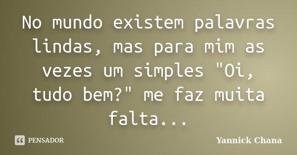 """No mundo existem palavras lindas, mas para mim as vezes um simples """"Oi, tudo bem?"""" me faz muita falta...... Frase de Yannick Chana."""