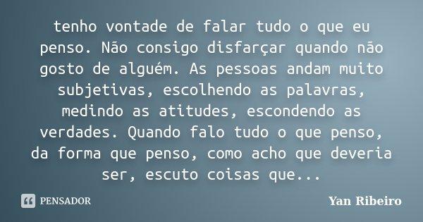tenho vontade de falar tudo o que eu penso. Não consigo disfarçar quando não gosto de alguém. As pessoas andam muito subjetivas, escolhendo as palavras, medindo... Frase de Yan Ribeiro.