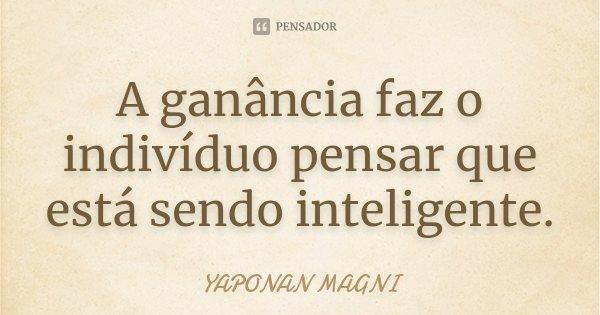 A ganância faz o indivíduo pensar que esta sendo inteligente.... Frase de Yaponan Magni.