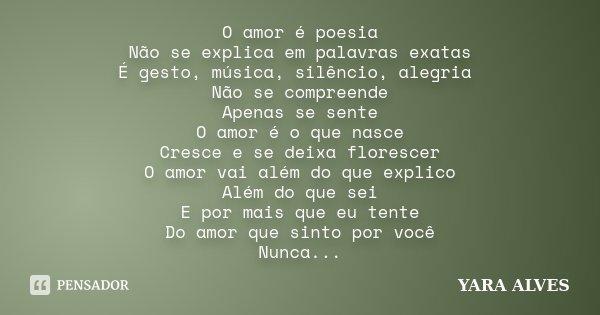 O amor é poesia Não se explica em palavras exatas É gesto, música, silêncio, alegria Não se compreende Apenas se sente O amor é o que nasce Cresce e se deixa fl... Frase de Yara Alves.