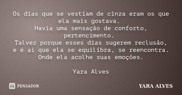 Os dias que se vestiam de cinza eram os que ela mais gostava. Havia uma sensação de conforto, pertencimento. Talvez porque esses dias sugerem reclusão, e é aí q... Frase de Yara Alves.