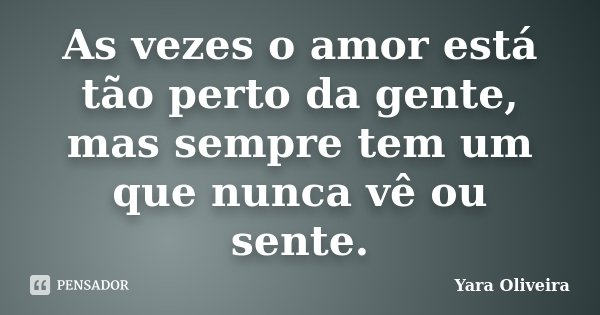 As vezes o amor está tão perto da gente, mas sempre tem um que nunca vê ou sente.... Frase de Yara Oliveira.