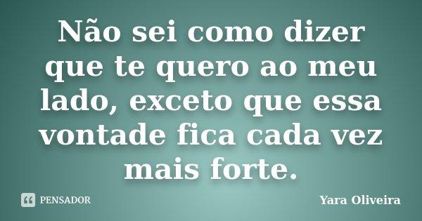 Não sei como dizer que te quero ao meu lado, exceto que essa vontade fica cada vez mais forte.... Frase de Yara Oliveira.