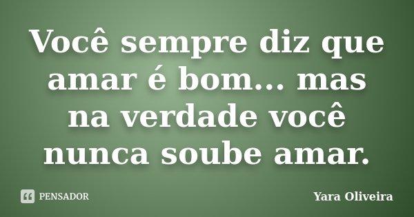Você sempre diz que amar é bom... mas na verdade você nunca soube amar.... Frase de Yara Oliveira.