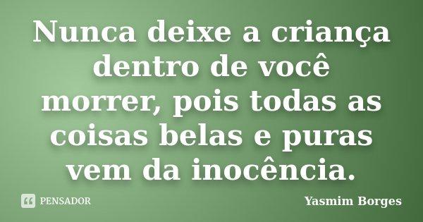 Nunca deixe a criança dentro de você morrer, pois todas as coisas belas e puras vem da inocência.... Frase de Yasmim Borges.