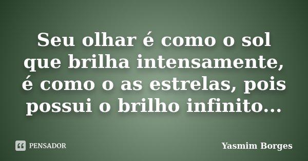 Seu olhar é como o sol que brilha intensamente, é como o as estrelas, pois possui o brilho infinito...... Frase de Yasmim Borges.