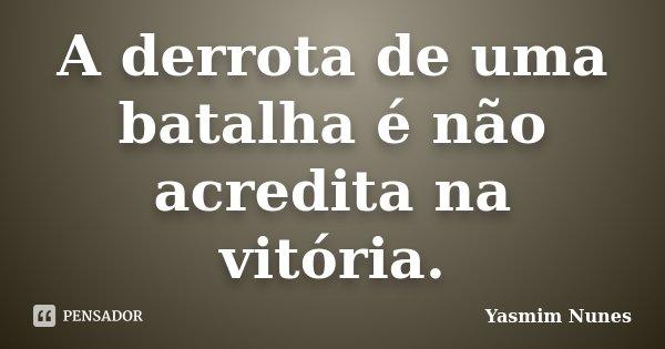 A derrota de uma batalha é não acredita na vitória.... Frase de Yasmim Nunes.