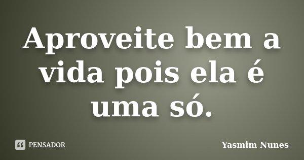 Aproveite bem a vida pois ela é uma só.... Frase de Yasmim Nunes.