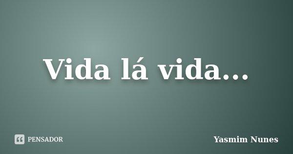 Vida lá vida...... Frase de Yasmim Nunes.