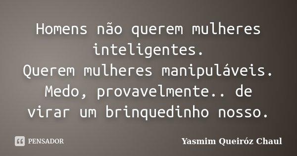 Homens não querem mulheres inteligentes. Querem mulheres manipuláveis. Medo, provavelmente.. de virar um brinquedinho nosso.... Frase de Yasmim Queiróz Chaul.