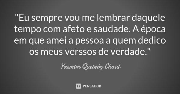 """""""Eu sempre vou me lembrar daquele tempo com afeto e saudade. A época em que amei a pessoa a quem dedico os meus verssos de verdade.""""... Frase de Yasmim Queiróz Chaul."""