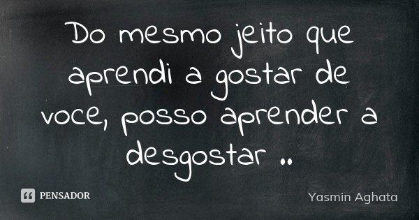 Do mesmo jeito que aprendi a gostar de voce, posso aprender a desgostar ..... Frase de Yasmin Aghata.
