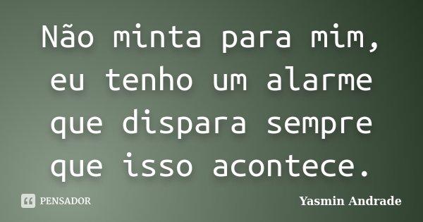 Não minta para mim, eu tenho um alarme que dispara sempre que isso acontece.... Frase de Yasmin Andrade.