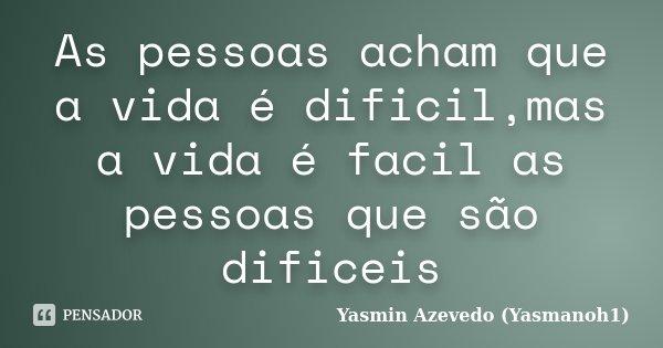 As pessoas acham que a vida é dificil,mas a vida é facil as pessoas que são dificeis... Frase de Yasmin Azevedo (Yasmanoh1).