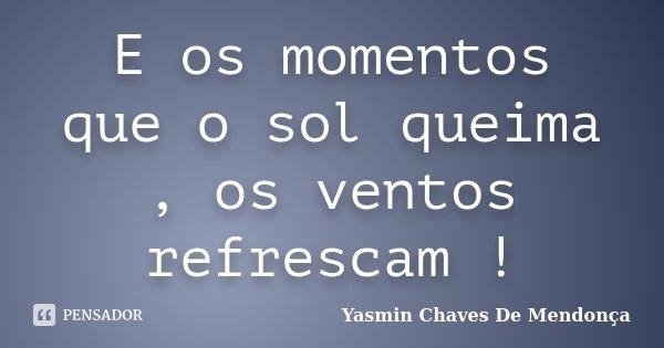 E os momentos que o sol queima , os ventos refrescam !... Frase de Yasmin Chaves De Mendonça.