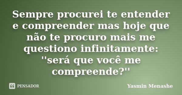 Sempre procurei te entender e compreender mas hoje que não te procuro mais me questiono infinitamente: ''será que você me compreende?''... Frase de Yasmin Menashe.