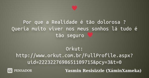 ♥ Por que a Realidade é tão dolorosa ? Queria muito viver nos meus sonhos lá tudo é tão seguro ♥ Orkut: http://www.orkut.com.br/FullProfile.aspx?uid... Frase de Yasmin Resisizzle (XáminXameka).