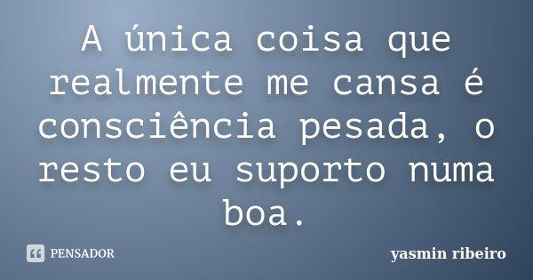 A única coisa que realmente me cansa é consciência pesada, o resto eu suporto numa boa.... Frase de Yasmin Ribeiro.