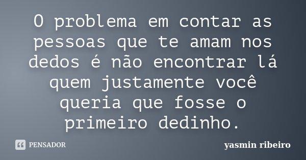 O problema em contar as pessoas que te amam nos dedos é não encontrar lá quem justamente você queria que fosse o primeiro dedinho.... Frase de Yasmin Ribeiro.