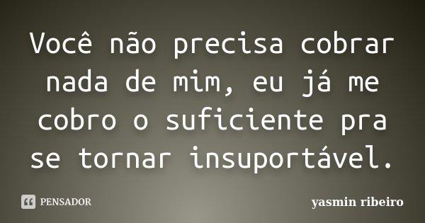 Você não precisa cobrar nada de mim, eu já me cobro o suficiente pra se tornar insuportável.... Frase de Yasmin Ribeiro.