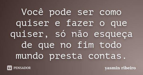 Você pode ser como quiser e fazer o que quiser, só não esqueça de que no fim todo mundo presta contas.... Frase de Yasmin Ribeiro.