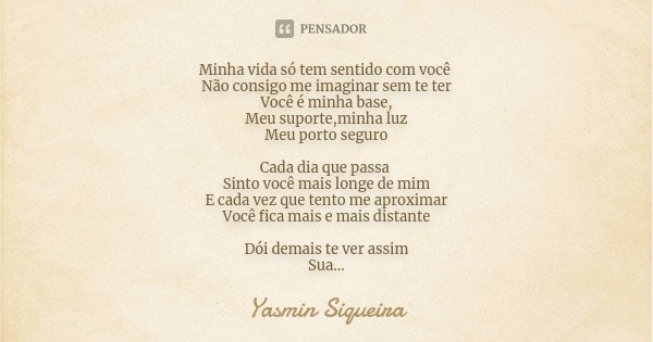 Minha vida só tem sentido com você Não consigo me imaginar sem te ter Você é minha base, Meu suporte,minha luz Meu porto seguro Cada dia que passa Sinto você ma... Frase de Yasmin Siqueira.