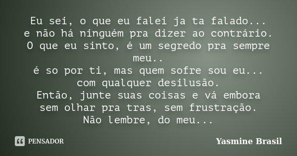 Eu sei, o que eu falei ja ta falado... e não há ninguém pra dizer ao contrário. O que eu sinto, é um segredo pra sempre meu.. é so por ti, mas quem sofre sou eu... Frase de Yasmine Brasil.