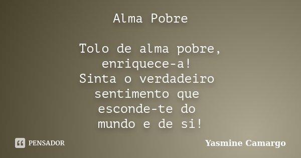 Alma Pobre Tolo de alma pobre, enriquece-a! Sinta o verdadeiro sentimento que esconde-te do mundo e de si!... Frase de Yasmine Camargo.