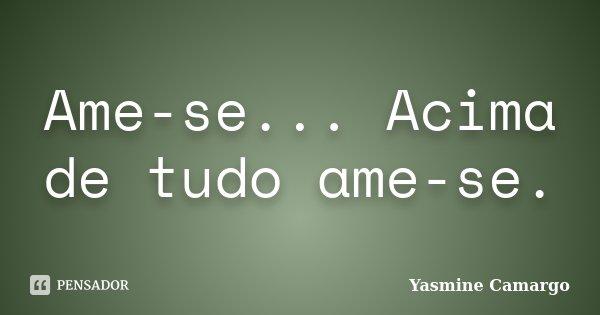 Ame-se... Acima de tudo ame-se.... Frase de Yasmine Camargo.