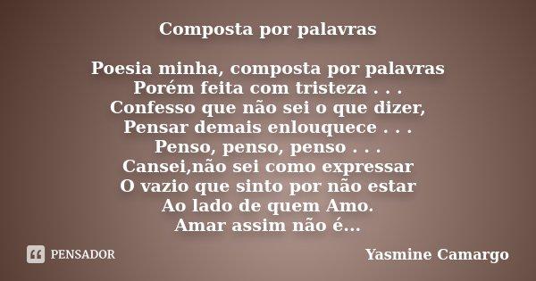 Composta por palavras Poesia minha, composta por palavras Porém feita com tristeza . . . Confesso que não sei o que dizer, Pensar demais enlouquece . . . Penso,... Frase de Yasmine Camargo.