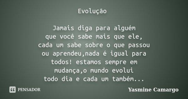 Evolução Jamais diga para alguém que você sabe mais que ele, cada um sabe sobre o que passou ou aprendeu,nada é igual para todos! estamos sempre em mudança,o mu... Frase de Yasmine Camargo.