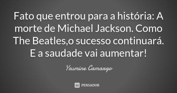 Fato que entrou para a história : A morte de Michael Jackson. Como The Beatles,o sucesso continuará. E a saudade vai aumentar!... Frase de Yasmine Camargo.