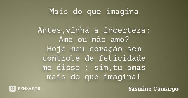 Mais do que imagina Antes,vinha a incerteza: Amo ou não amo? Hoje meu coração sem controle de felicidade me disse : sim,tu amas mais do que imagina!... Frase de Yasmine Camargo.