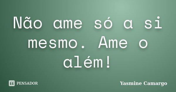 Não ame só a si mesmo. Ame o além!... Frase de Yasmine Camargo.
