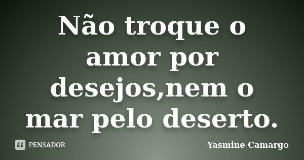 Não troque o amor por desejos,nem o mar pelo deserto.... Frase de Yasmine Camargo.