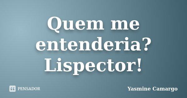 Quem me entenderia? Lispector!... Frase de Yasmine Camargo.