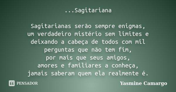 ...Sagitariana Sagitarianas serão sempre enigmas, um verdadeiro mistério sem limites e deixando a cabeça de todos com mil perguntas que não tem fim, por mais qu... Frase de Yasmine Camargo.