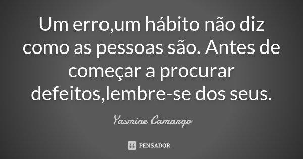Um erro,um hábito não diz como as pessoas são. Antes de começar a procurar defeitos,lembre-se dos seus.... Frase de Yasmine Camargo.