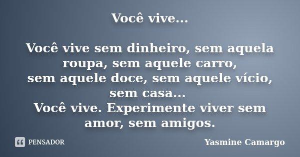Você vive... Você vive sem dinheiro, sem aquela roupa, sem aquele carro, sem aquele doce, sem aquele vício, sem casa... Você vive. Experimente viver sem amor, s... Frase de Yasmine Camargo.