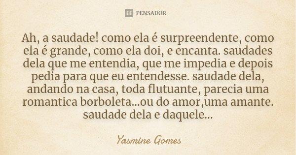 Ah, a saudade! como ela é surpreendente, como ela é grande, como ela doi, e encanta. saudades dela que me entendia, que me impedia e depois pedia para que eu en... Frase de Yasmine Gomes.