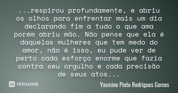...respirou profundamente, e abriu os olhos para enfrentar mais um dia declarando fim a tudo o que ama porém abriu mão. Não pense que ela é daquelas mulheres qu... Frase de Yasmine Pinto Rodrigues Gomes.