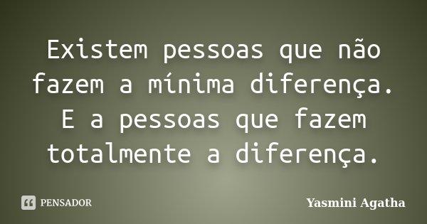 Existem pessoas que não fazem a mínima diferença. E a pessoas que fazem totalmente a diferença.... Frase de Yasmini Agatha.
