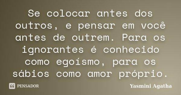 Se colocar antes dos outros, e pensar em você antes de outrem. Para os ignorantes é conhecido como egoísmo, para os sábios como amor próprio.... Frase de Yasmini Agatha.