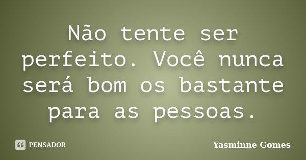 Não tente ser perfeito. Você nunca será bom os bastante para as pessoas.... Frase de Yasminne Gomes.