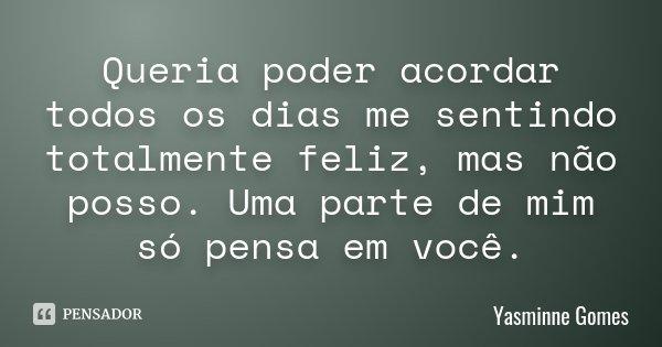 Queria poder acordar todos os dias me sentindo totalmente feliz, mas não posso. Uma parte de mim só pensa em você.... Frase de Yasminne Gomes.