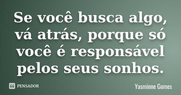 Se você busca algo, vá atrás, porque só você é responsável pelos seus sonhos.... Frase de Yasminne Gomes.