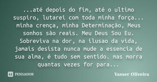 ...até depois do fim, até o ultimo suspiro, lutarei com toda minha força... minha crença, minha Determinação, Meus sonhos são reais. Meu Deus Sou Eu. Sobreviva ... Frase de Yasser Oliveira.